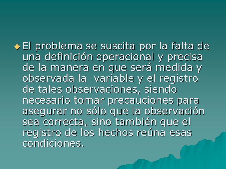 El problema se suscita por la falta de una definición operacional y precisa de la manera en que será medida y observada la variable y el registro de tales observaciones, siendo necesario tomar precauciones para asegurar no sólo que la observación sea correcta, sino también que el registro de los hechos reúna esas condiciones.