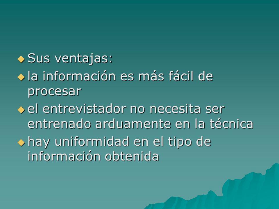 Sus ventajas: la información es más fácil de procesar. el entrevistador no necesita ser entrenado arduamente en la técnica.