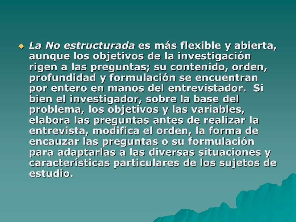 La No estructurada es más flexible y abierta, aunque los objetivos de la investigación rigen a las preguntas; su contenido, orden, profundidad y formulación se encuentran por entero en manos del entrevistador.
