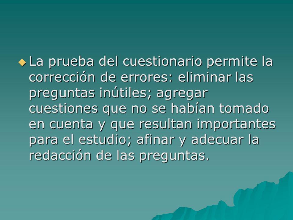 La prueba del cuestionario permite la corrección de errores: eliminar las preguntas inútiles; agregar cuestiones que no se habían tomado en cuenta y que resultan importantes para el estudio; afinar y adecuar la redacción de las preguntas.