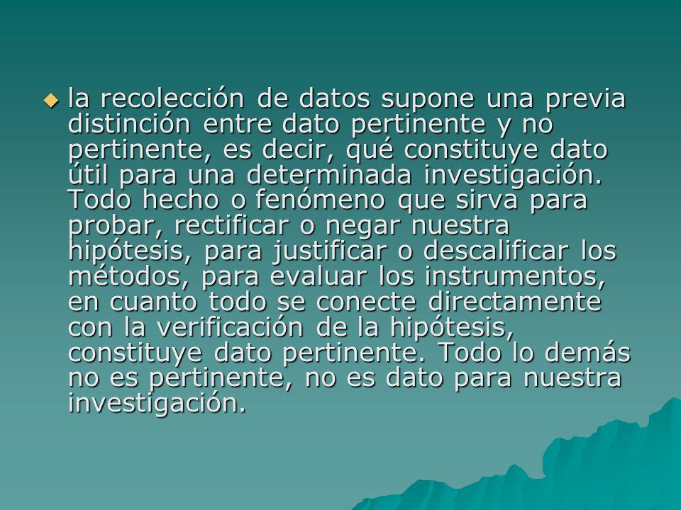 la recolección de datos supone una previa distinción entre dato pertinente y no pertinente, es decir, qué constituye dato útil para una determinada investigación.