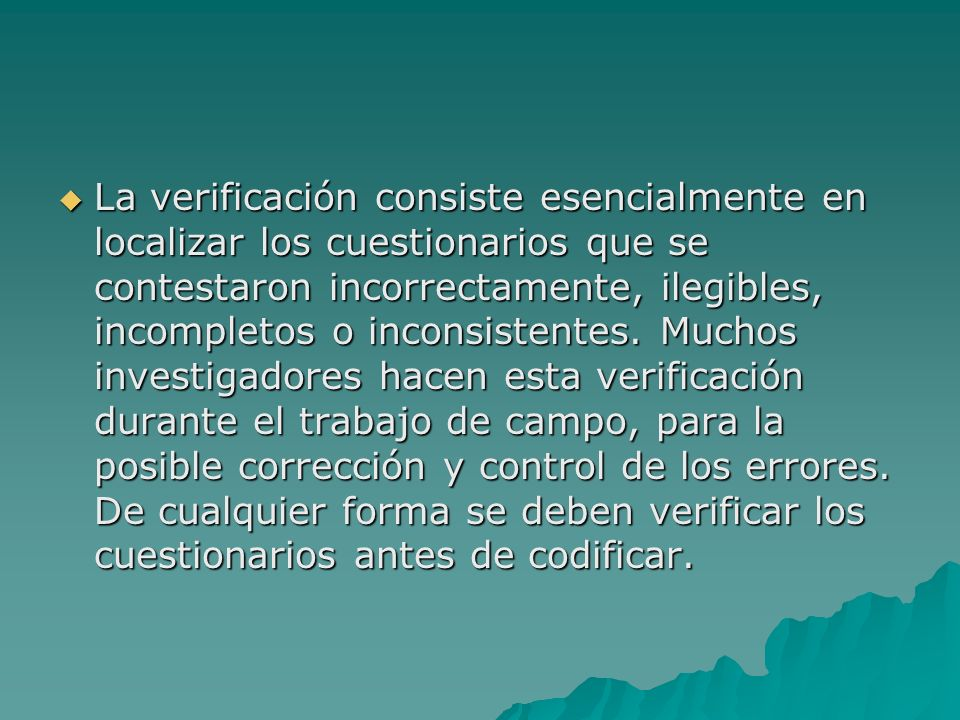 La verificación consiste esencialmente en localizar los cuestionarios que se contestaron incorrectamente, ilegibles, incompletos o inconsistentes.