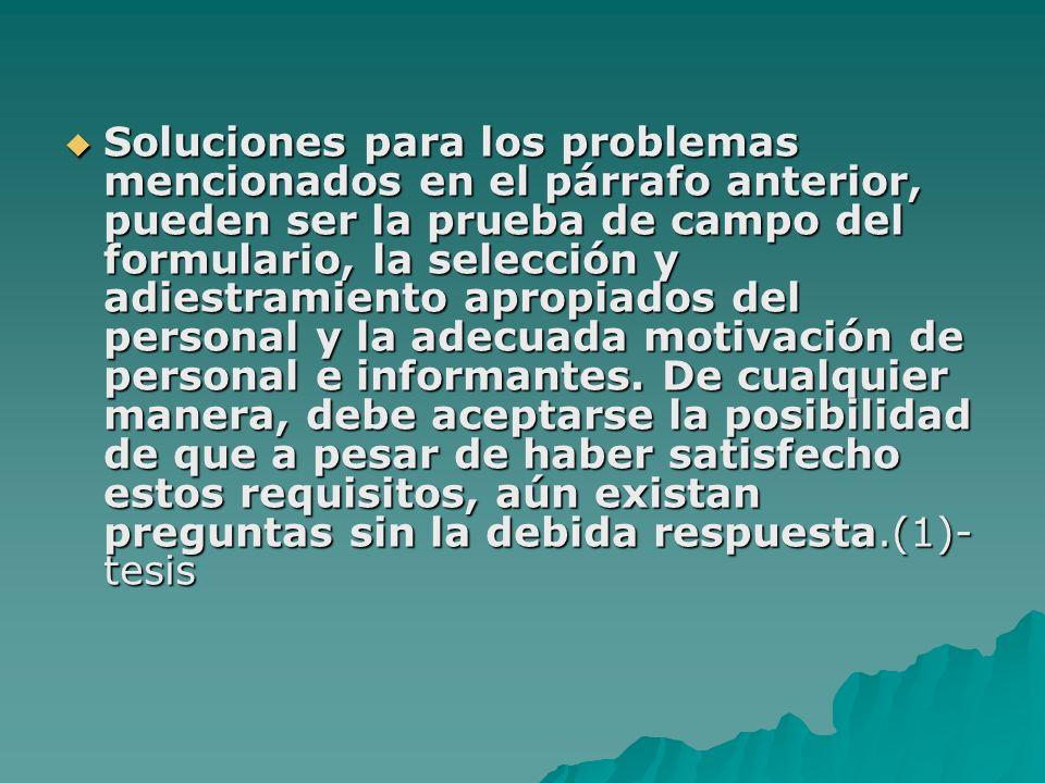 Soluciones para los problemas mencionados en el párrafo anterior, pueden ser la prueba de campo del formulario, la selección y adiestramiento apropiados del personal y la adecuada motivación de personal e informantes.
