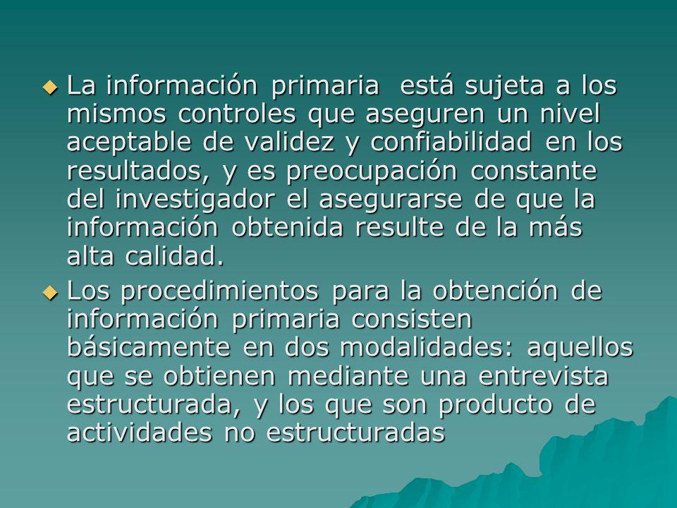 La información primaria está sujeta a los mismos controles que aseguren un nivel aceptable de validez y confiabilidad en los resultados, y es preocupación constante del investigador el asegurarse de que la información obtenida resulte de la más alta calidad.