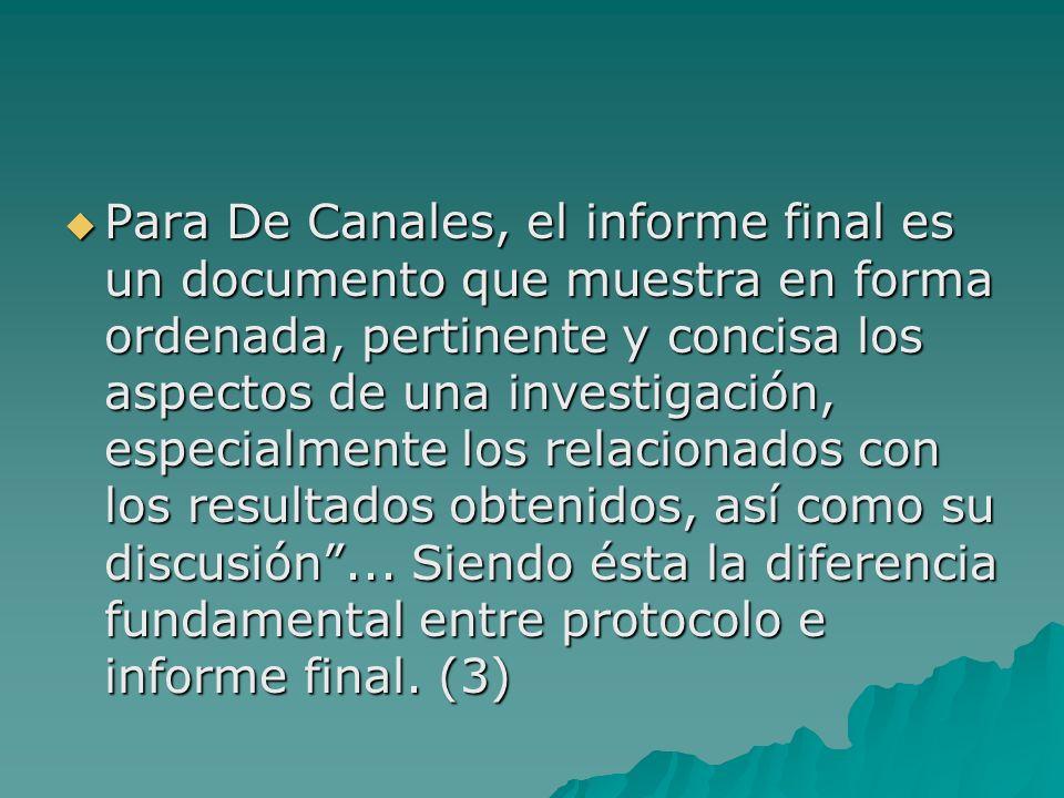 Para De Canales, el informe final es un documento que muestra en forma ordenada, pertinente y concisa los aspectos de una investigación, especialmente los relacionados con los resultados obtenidos, así como su discusión ...
