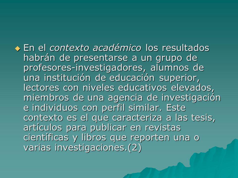 En el contexto académico los resultados habrán de presentarse a un grupo de profesores-investigadores, alumnos de una institución de educación superior, lectores con niveles educativos elevados, miembros de una agencia de investigación e individuos con perfil similar.