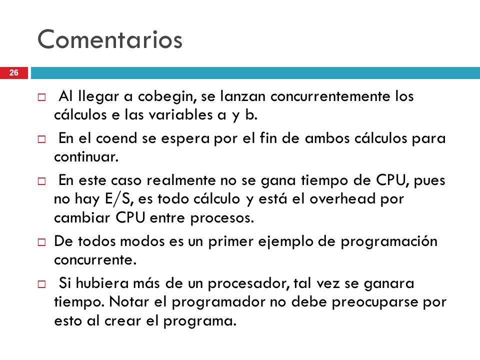 Comentarios Al llegar a cobegin, se lanzan concurrentemente los cálculos e las variables a y b.