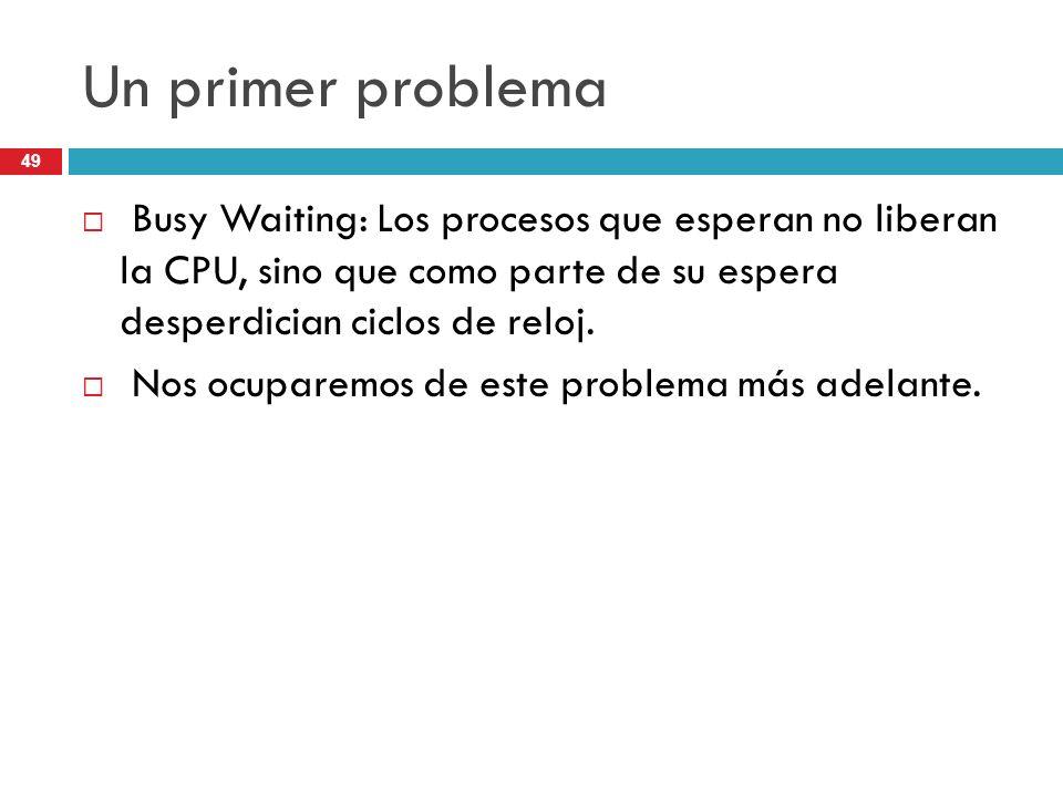 Un primer problema Busy Waiting: Los procesos que esperan no liberan la CPU, sino que como parte de su espera desperdician ciclos de reloj.