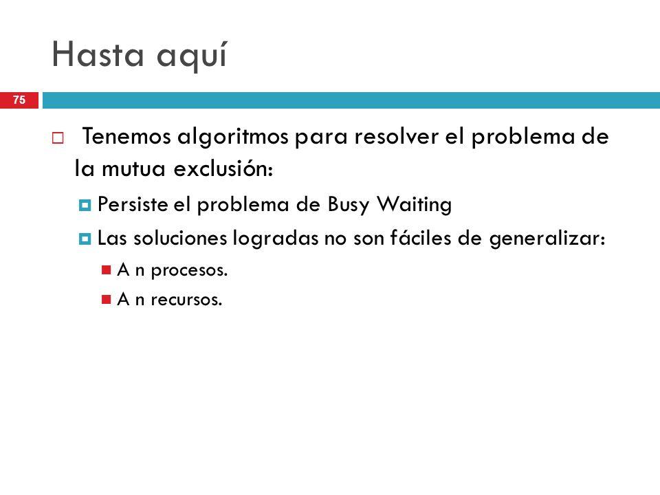 Hasta aquí Tenemos algoritmos para resolver el problema de la mutua exclusión: Persiste el problema de Busy Waiting.