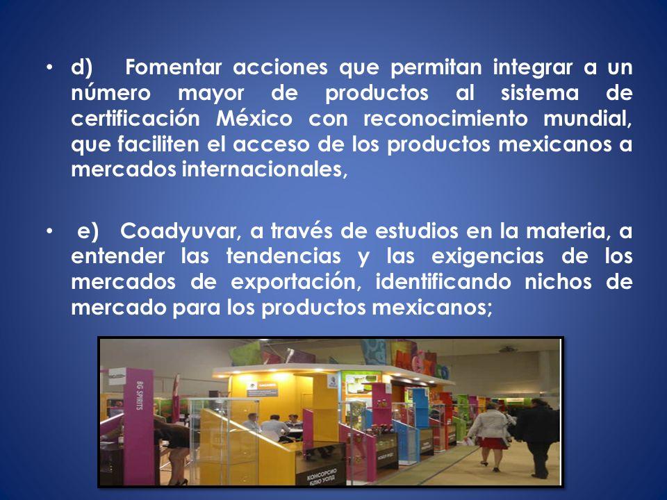 d) Fomentar acciones que permitan integrar a un número mayor de productos al sistema de certificación México con reconocimiento mundial, que faciliten el acceso de los productos mexicanos a mercados internacionales,