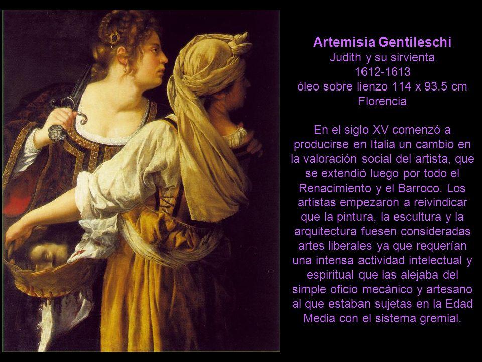Artemisia Gentileschi Judith y su sirvienta 1612-1613 óleo sobre lienzo 114 x 93.5 cm Florencia En el siglo XV comenzó a producirse en Italia un cambio en la valoración social del artista, que se extendió luego por todo el Renacimiento y el Barroco.