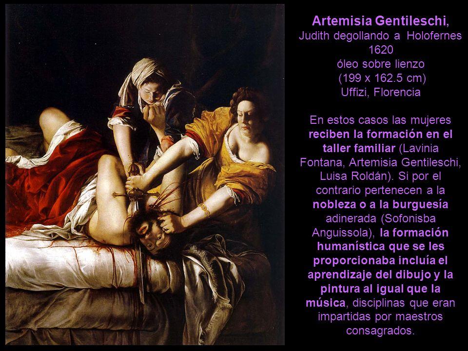 Artemisia Gentileschi, Judith degollando a Holofernes 1620 óleo sobre lienzo (199 x 162.5 cm) Uffizi, Florencia En estos casos las mujeres reciben la formación en el taller familiar (Lavinia Fontana, Artemisia Gentileschi, Luisa Roldán).