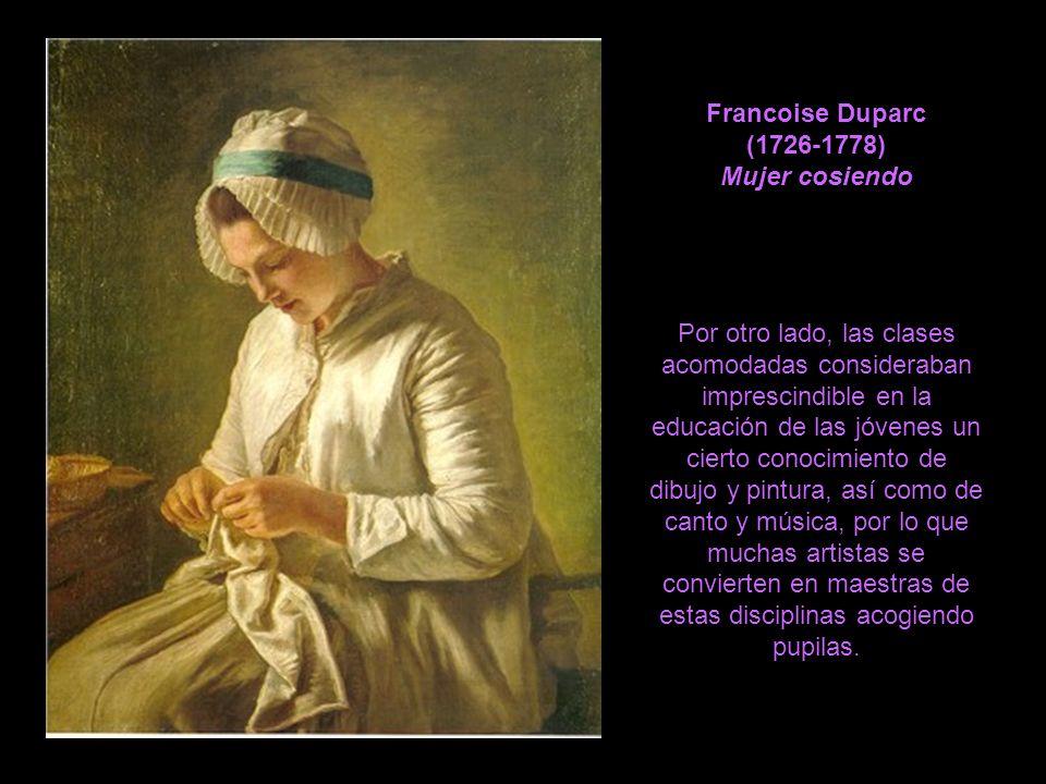 Francoise Duparc (1726-1778) Mujer cosiendo Por otro lado, las clases acomodadas consideraban imprescindible en la educación de las jóvenes un cierto conocimiento de dibujo y pintura, así como de canto y música, por lo que muchas artistas se convierten en maestras de estas disciplinas acogiendo pupilas.