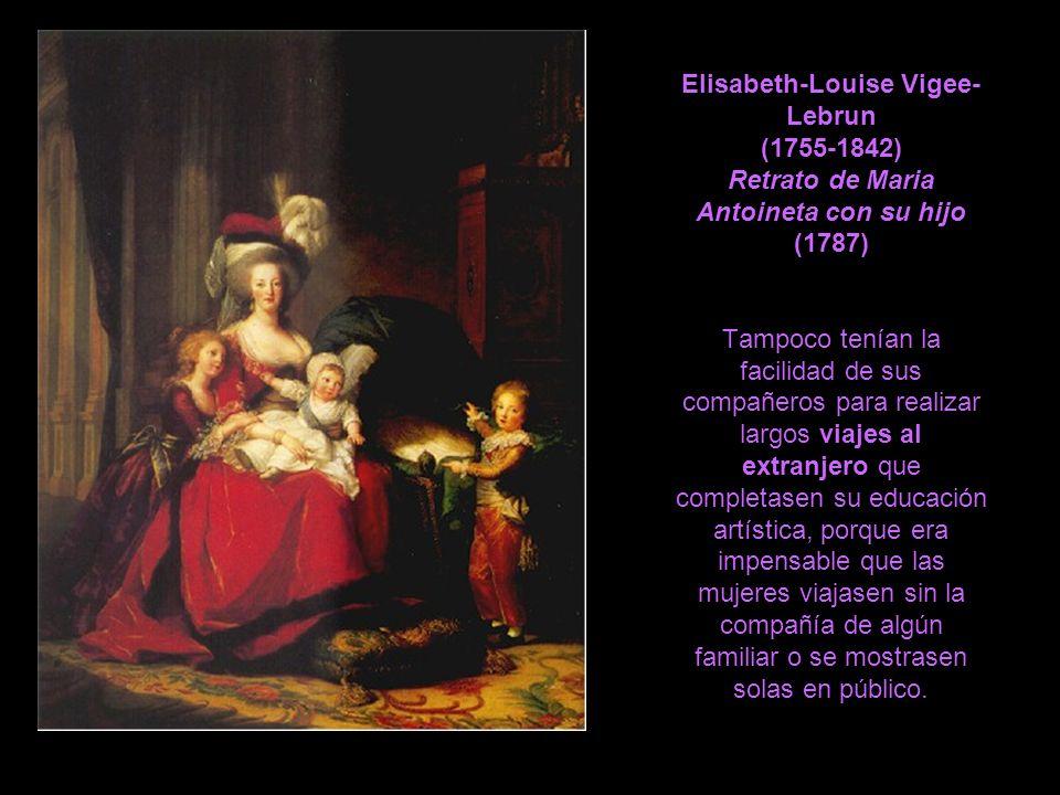 Elisabeth-Louise Vigee-Lebrun (1755-1842) Retrato de Maria Antoineta con su hijo (1787) Tampoco tenían la facilidad de sus compañeros para realizar largos viajes al extranjero que completasen su educación artística, porque era impensable que las mujeres viajasen sin la compañía de algún familiar o se mostrasen solas en público.