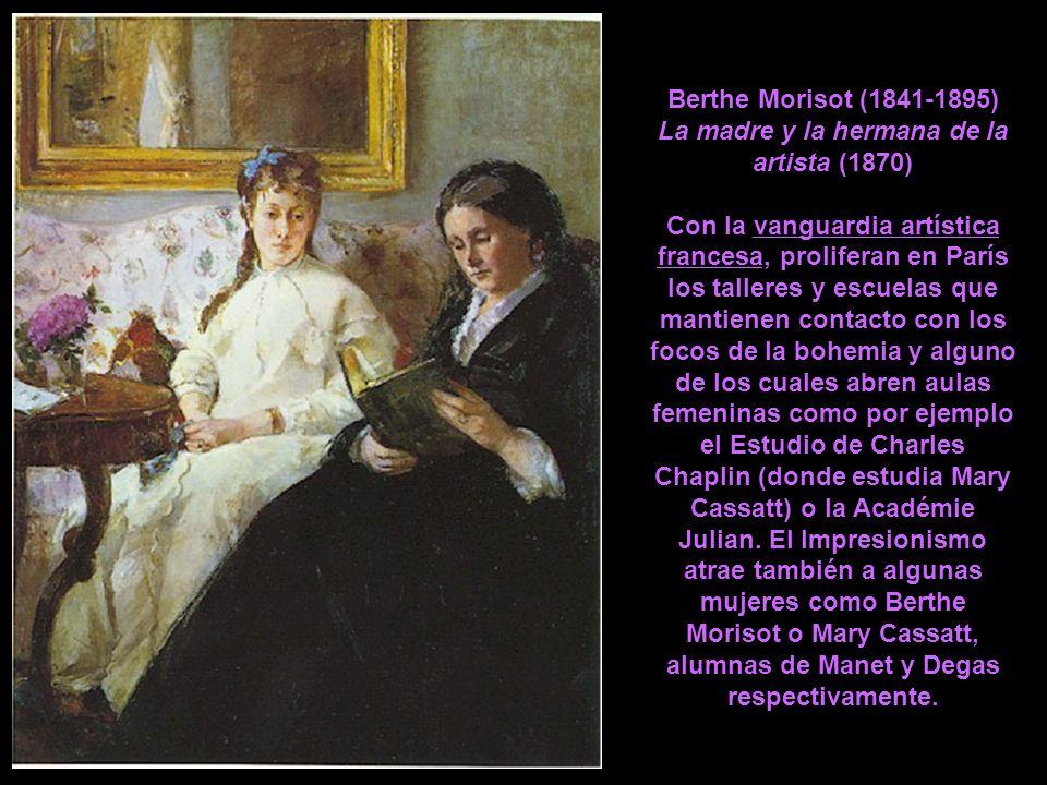 Berthe Morisot (1841-1895) La madre y la hermana de la artista (1870) Con la vanguardia artística francesa, proliferan en París los talleres y escuelas que mantienen contacto con los focos de la bohemia y alguno de los cuales abren aulas femeninas como por ejemplo el Estudio de Charles Chaplin (donde estudia Mary Cassatt) o la Académie Julian.
