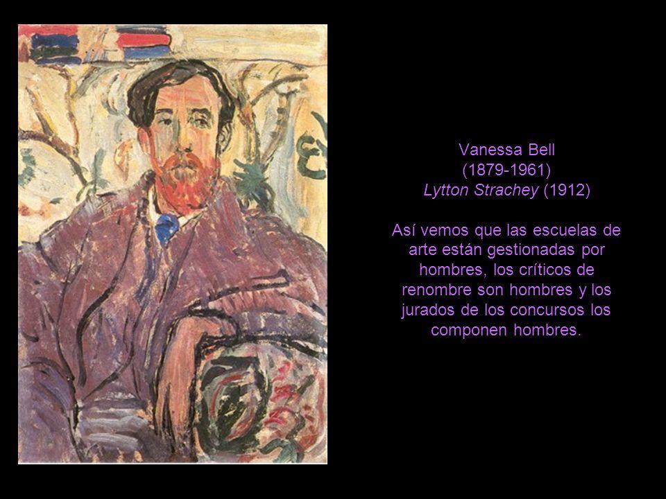 Vanessa Bell (1879-1961) Lytton Strachey (1912) Así vemos que las escuelas de arte están gestionadas por hombres, los críticos de renombre son hombres y los jurados de los concursos los componen hombres.