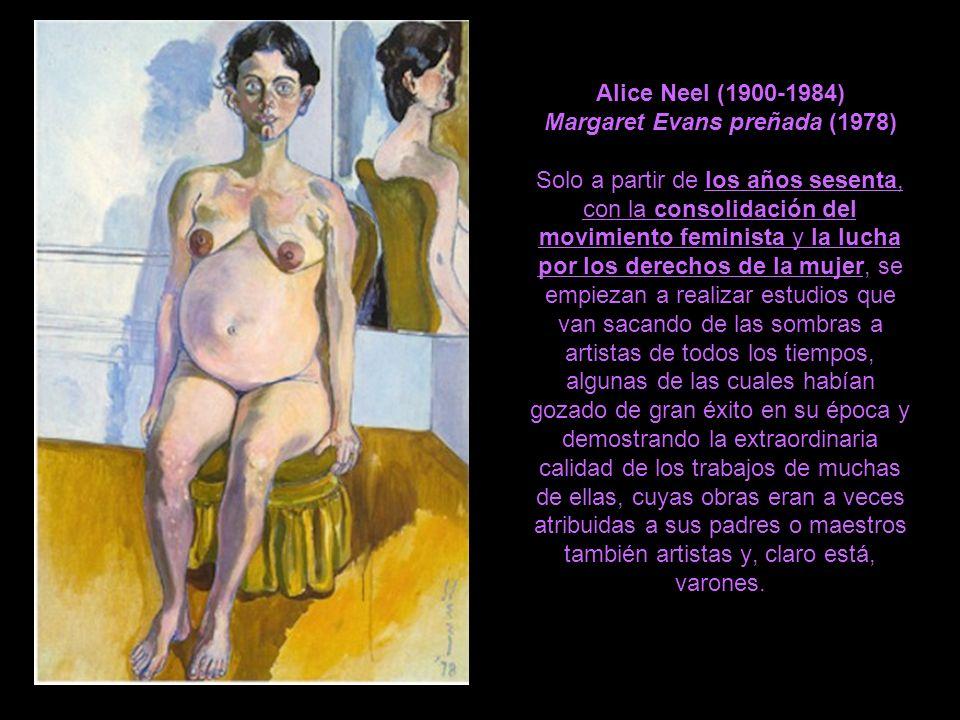Alice Neel (1900-1984) Margaret Evans preñada (1978) Solo a partir de los años sesenta, con la consolidación del movimiento feminista y la lucha por los derechos de la mujer, se empiezan a realizar estudios que van sacando de las sombras a artistas de todos los tiempos, algunas de las cuales habían gozado de gran éxito en su época y demostrando la extraordinaria calidad de los trabajos de muchas de ellas, cuyas obras eran a veces atribuidas a sus padres o maestros también artistas y, claro está, varones.