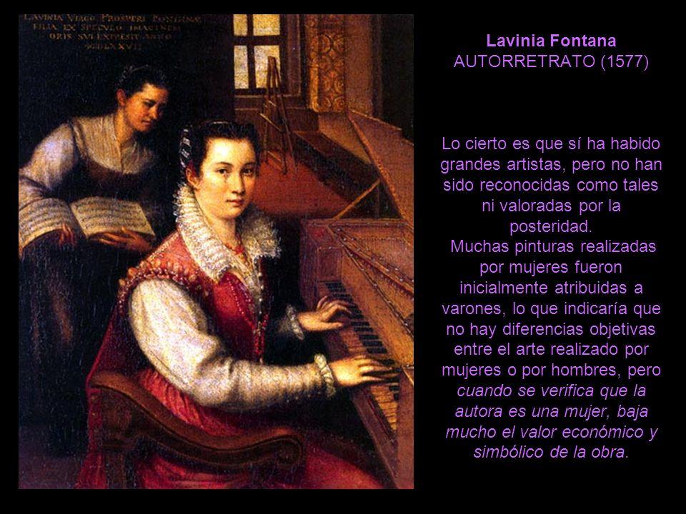 Lavinia Fontana AUTORRETRATO (1577) Lo cierto es que sí ha habido grandes artistas, pero no han sido reconocidas como tales ni valoradas por la posteridad.