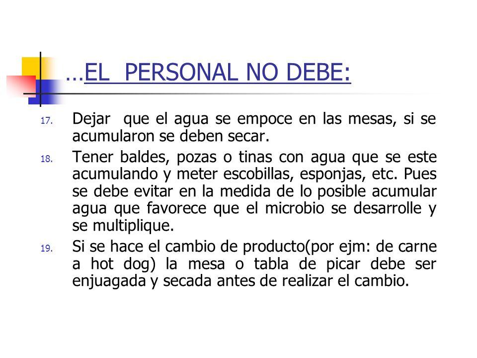 …EL PERSONAL NO DEBE: Dejar que el agua se empoce en las mesas, si se acumularon se deben secar.