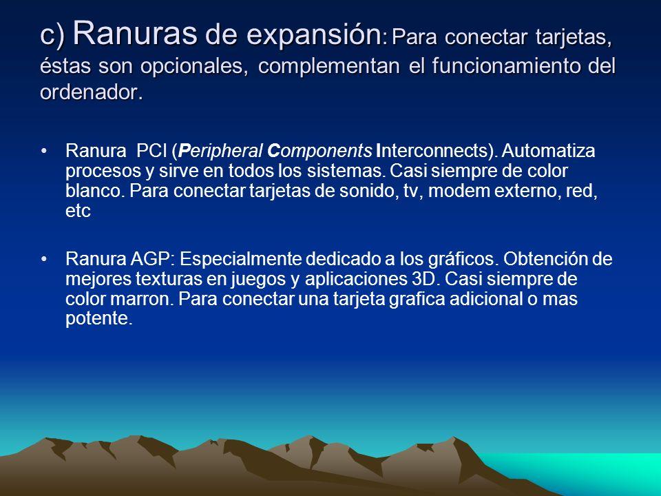 c) Ranuras de expansión: Para conectar tarjetas, éstas son opcionales, complementan el funcionamiento del ordenador.