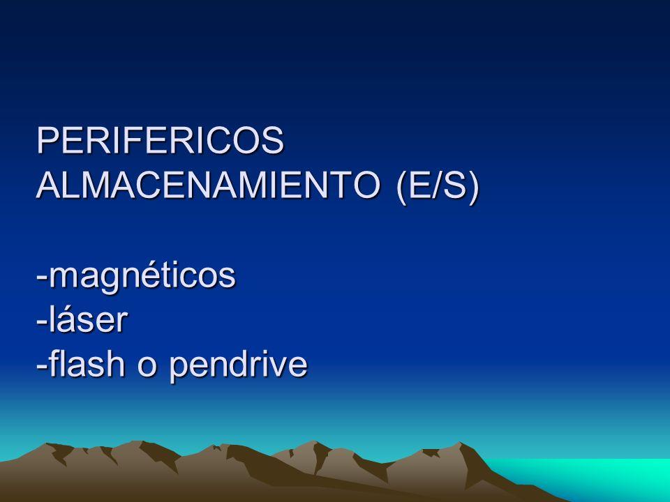 PERIFERICOS ALMACENAMIENTO (E/S) -magnéticos -láser -flash o pendrive