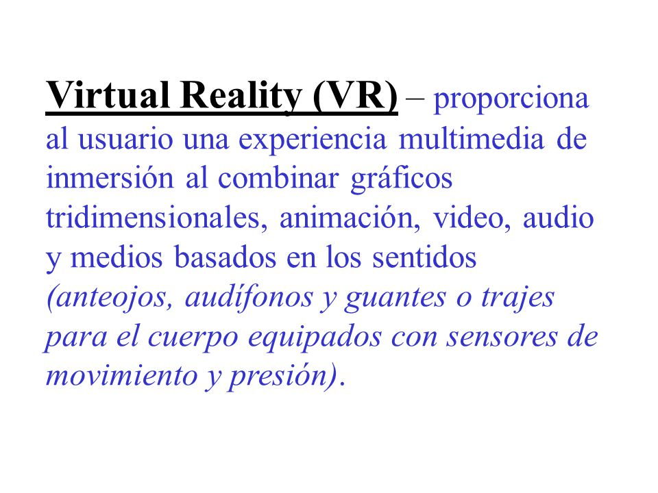 Virtual Reality (VR) – proporciona al usuario una experiencia multimedia de inmersión al combinar gráficos tridimensionales, animación, video, audio y medios basados en los sentidos (anteojos, audífonos y guantes o trajes para el cuerpo equipados con sensores de movimiento y presión).