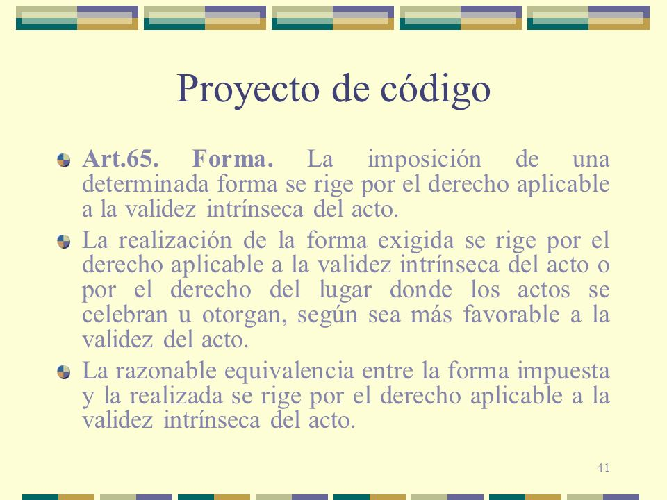 Proyecto de código Art.65. Forma. La imposición de una determinada forma se rige por el derecho aplicable a la validez intrínseca del acto.