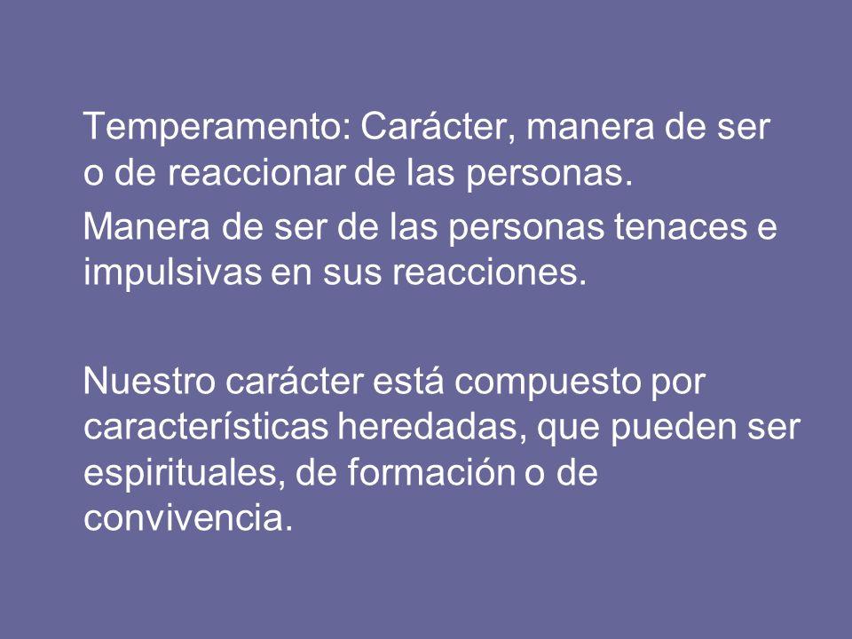Temperamento: Carácter, manera de ser o de reaccionar de las personas.