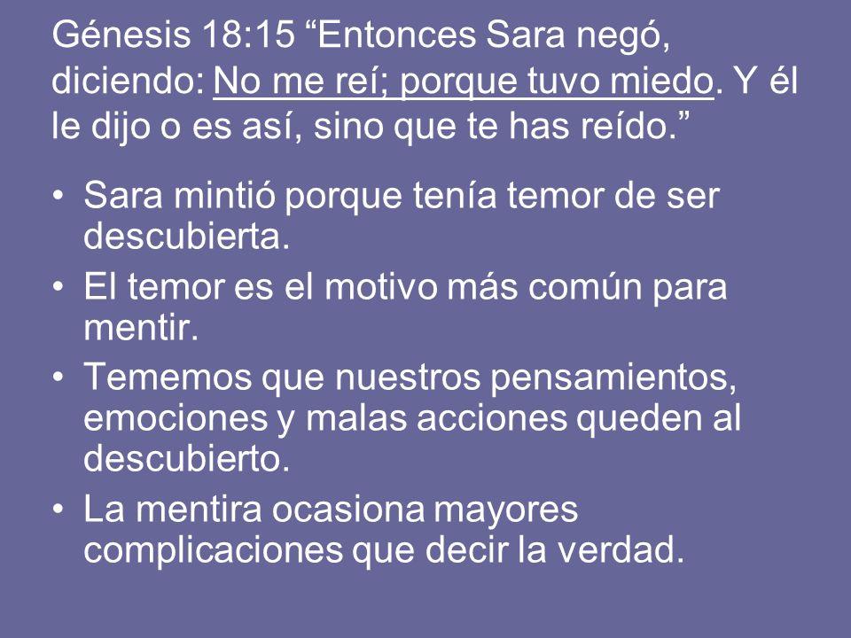 Génesis 18:15 Entonces Sara negó, diciendo: No me reí; porque tuvo miedo. Y él le dijo o es así, sino que te has reído.