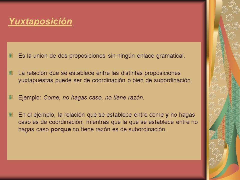 Yuxtaposición Es la unión de dos proposiciones sin ningún enlace gramatical.