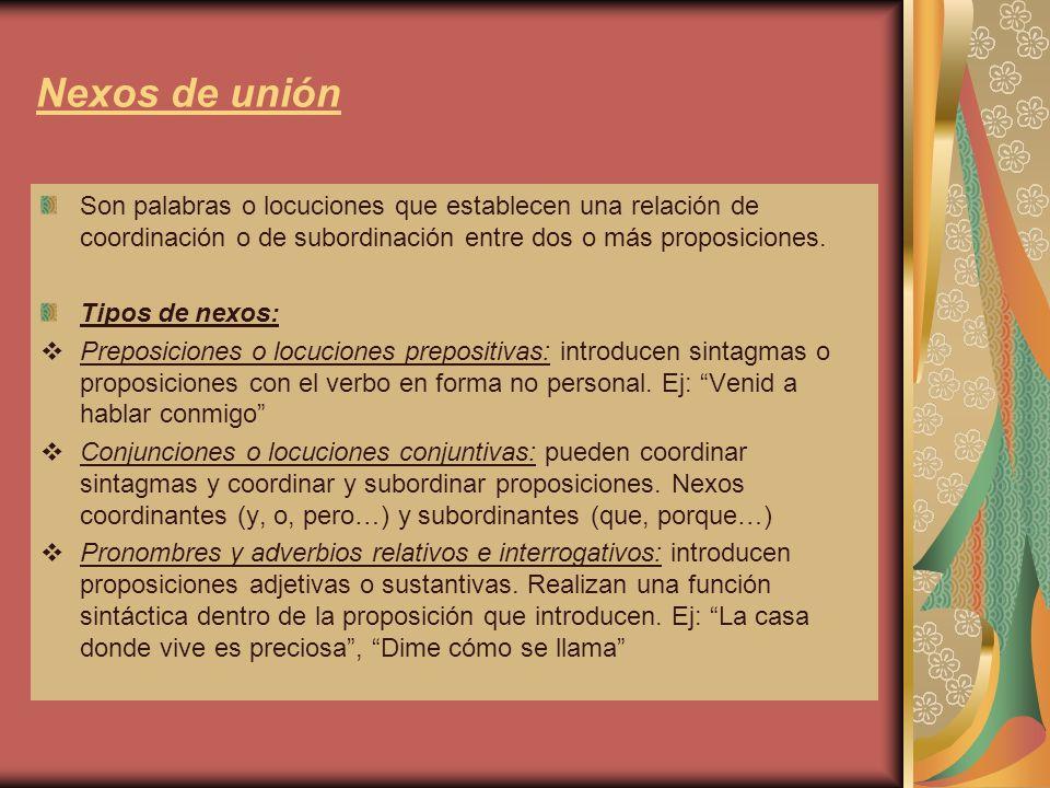 Nexos de unión Son palabras o locuciones que establecen una relación de coordinación o de subordinación entre dos o más proposiciones.