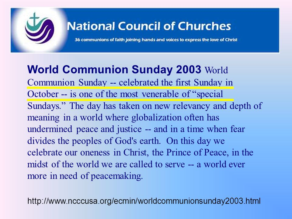 World Communion Sunday 2003 World Communion Sunday -- celebrated the first Sunday in October -- is one of the most venerable of special Sundays. The day has taken on new relevancy and depth of meaning in a world where globalization often has undermined peace and justice -- and in a time when fear divides the peoples of God s earth. On this day we celebrate our oneness in Christ, the Prince of Peace, in the midst of the world we are called to serve -- a world ever more in need of peacemaking.
