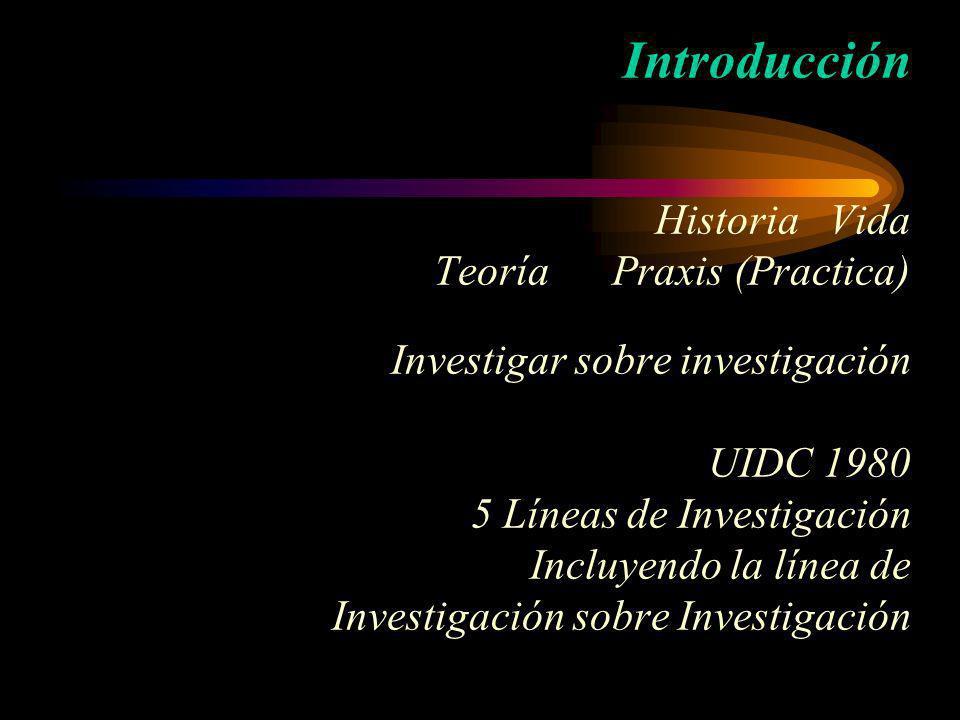 Introducción Historia Vida Teoría Praxis (Practica) Investigar sobre investigación UIDC 1980 5 Líneas de Investigación Incluyendo la línea de Investigación sobre Investigación