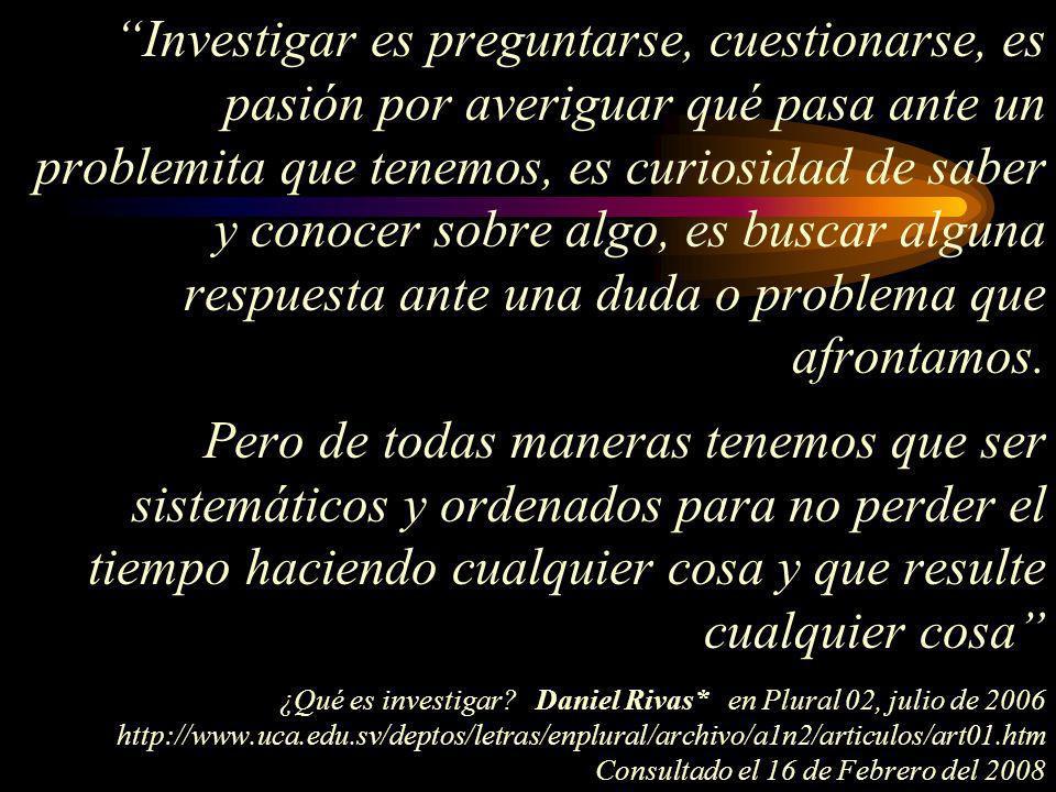 Investigar es preguntarse, cuestionarse, es pasión por averiguar qué pasa ante un problemita que tenemos, es curiosidad de saber y conocer sobre algo, es buscar alguna respuesta ante una duda o problema que afrontamos.