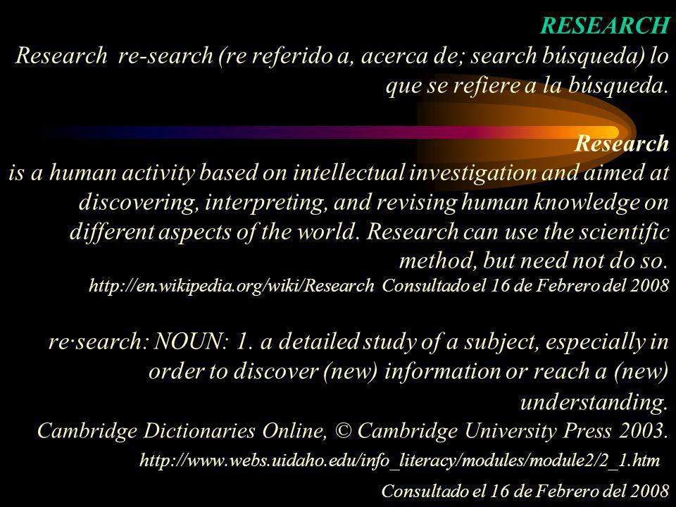 RESEARCH Research re-search (re referido a, acerca de; search búsqueda) lo que se refiere a la búsqueda.