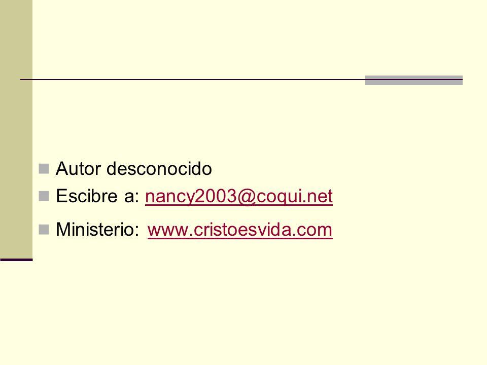 Autor desconocido Escibre a: nancy2003@coqui.net Ministerio: www.cristoesvida.com