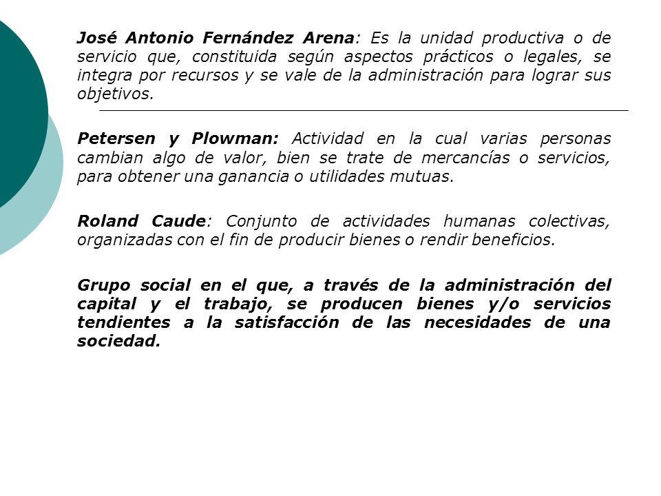 José Antonio Fernández Arena: Es la unidad productiva o de servicio que, constituida según aspectos prácticos o legales, se integra por recursos y se vale de la administración para lograr sus objetivos.