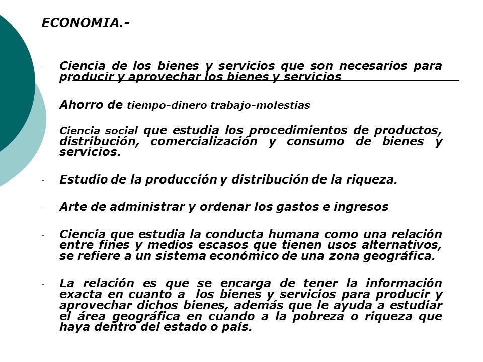 ECONOMIA.- Ciencia de los bienes y servicios que son necesarios para producir y aprovechar los bienes y servicios.