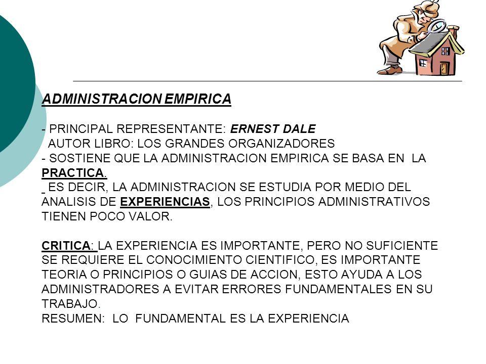 ADMINISTRACION EMPIRICA - PRINCIPAL REPRESENTANTE: ERNEST DALE AUTOR LIBRO: LOS GRANDES ORGANIZADORES - SOSTIENE QUE LA ADMINISTRACION EMPIRICA SE BASA EN LA PRACTICA.
