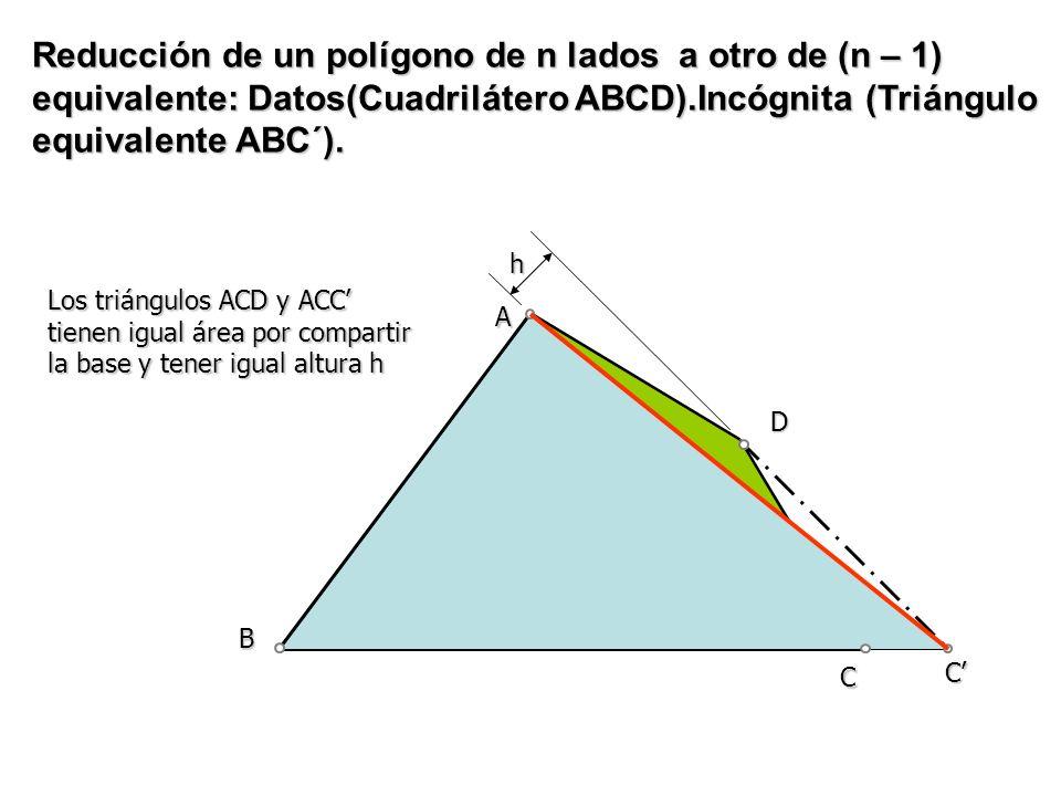 Reducción de un polígono de n lados a otro de (n – 1) equivalente: Datos(Cuadrilátero ABCD).Incógnita (Triángulo equivalente ABC´).