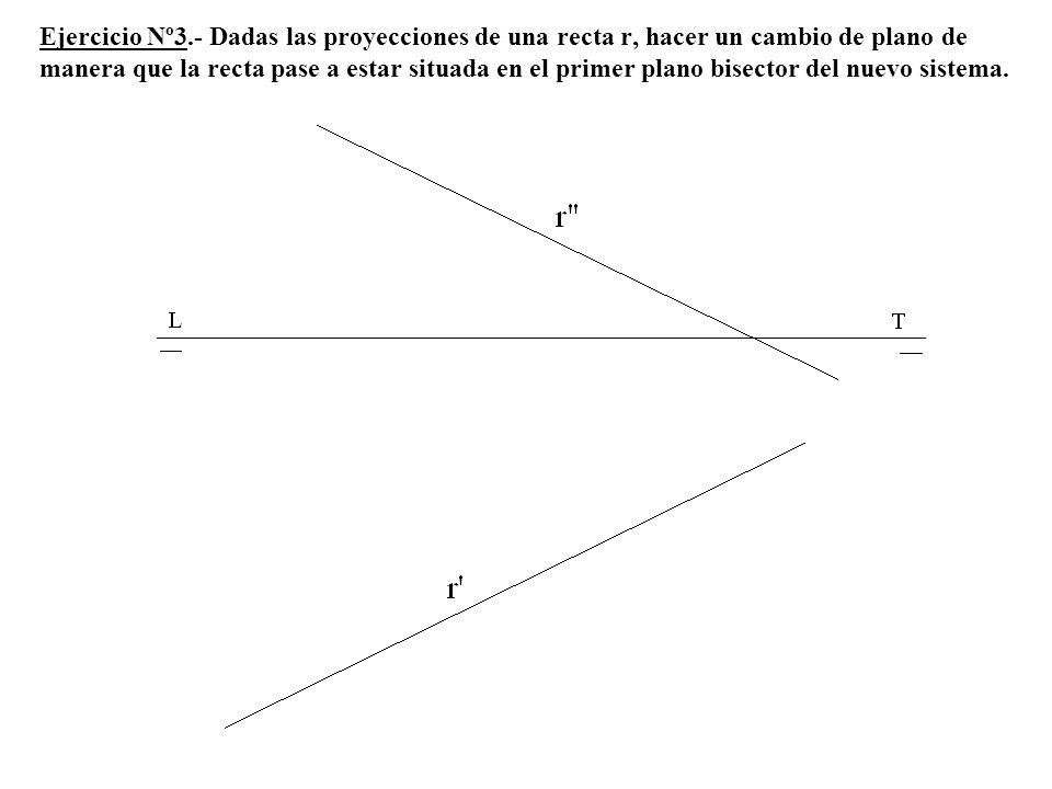 Ejercicio Nº3.- Dadas las proyecciones de una recta r, hacer un cambio de plano de manera que la recta pase a estar situada en el primer plano bisector del nuevo sistema.