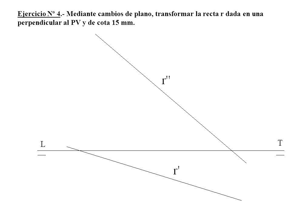Ejercicio Nº 4.- Mediante cambios de plano, transformar la recta r dada en una perpendicular al PV y de cota 15 mm.
