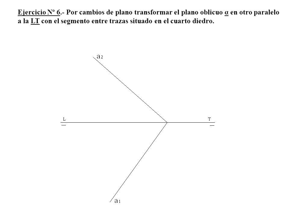 Ejercicio Nº 6.- Por cambios de plano transformar el plano oblicuo α en otro paralelo a la LT con el segmento entre trazas situado en el cuarto diedro.