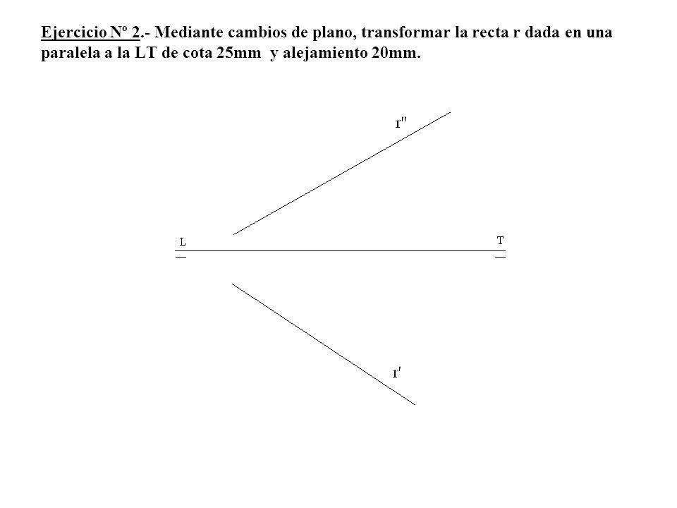 Ejercicio Nº 2.- Mediante cambios de plano, transformar la recta r dada en una paralela a la LT de cota 25mm y alejamiento 20mm.