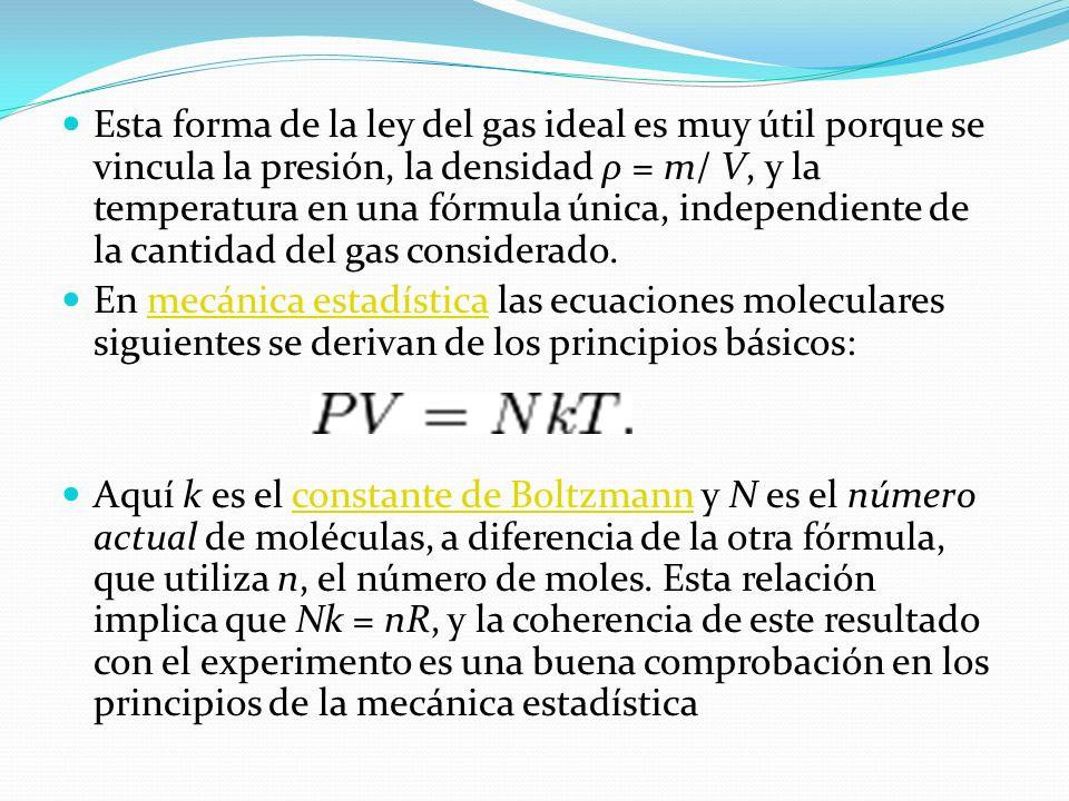 Esta forma de la ley del gas ideal es muy útil porque se vincula la presión, la densidad ρ = m/ V, y la temperatura en una fórmula única, independiente de la cantidad del gas considerado.