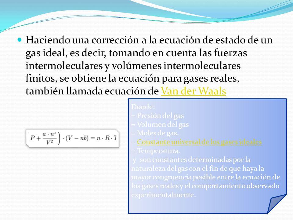 Haciendo una corrección a la ecuación de estado de un gas ideal, es decir, tomando en cuenta las fuerzas intermoleculares y volúmenes intermoleculares finitos, se obtiene la ecuación para gases reales, también llamada ecuación de Van der Waals