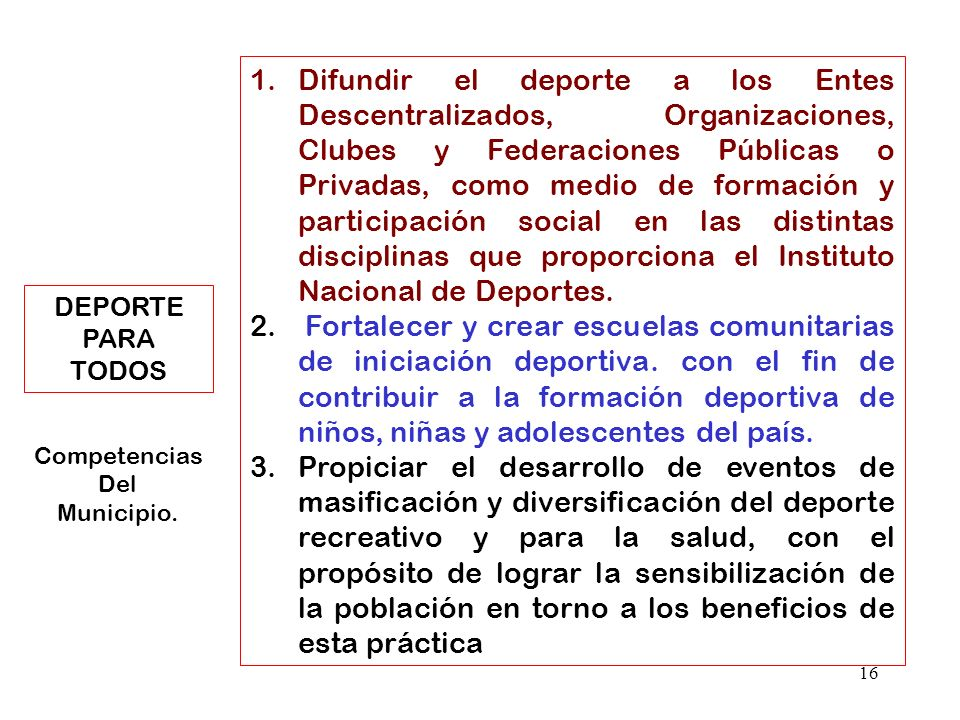Difundir el deporte a los Entes Descentralizados, Organizaciones, Clubes y Federaciones Públicas o Privadas, como medio de formación y participación social en las distintas disciplinas que proporciona el Instituto Nacional de Deportes.
