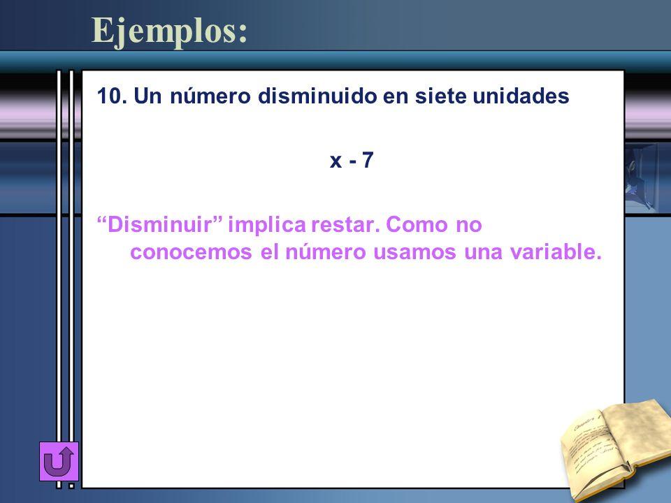 Ejemplos: 10. Un número disminuido en siete unidades x - 7