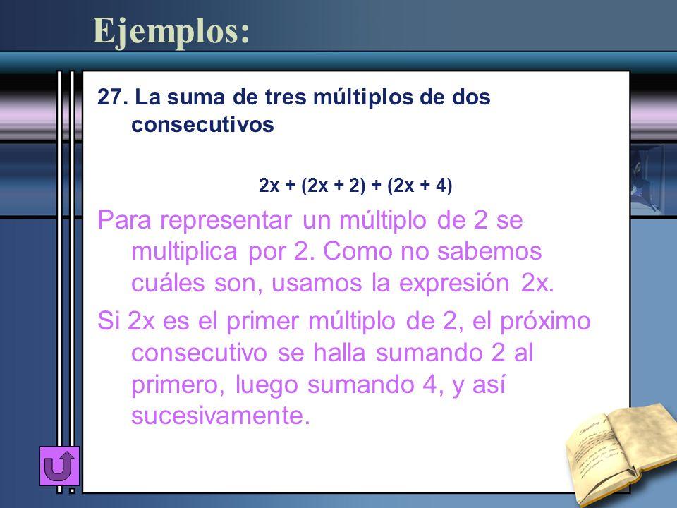 Ejemplos: 27. La suma de tres múltiplos de dos consecutivos. 2x + (2x + 2) + (2x + 4)