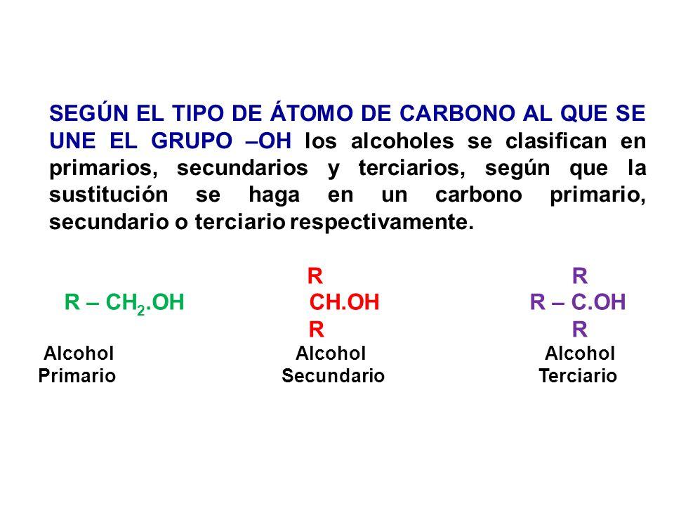 SEGÚN EL TIPO DE ÁTOMO DE CARBONO AL QUE SE UNE EL GRUPO –OH los alcoholes se clasifican en primarios, secundarios y terciarios, según que la sustitución se haga en un carbono primario, secundario o terciario respectivamente.